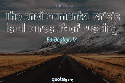 Photo Quote of The environmental crisis is all a result of rushing.