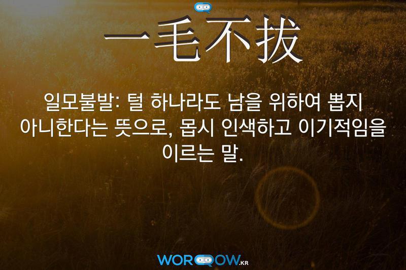 一毛不拔(일모불발): 털 하나라도 남을 위하여 뽑지 아니한다는 뜻으로, 몹시 인색하고 이기적임을 이르는 말.