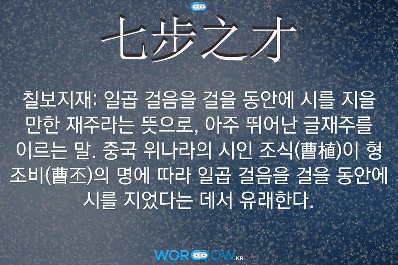 七步之才(칠보지재): 일곱 걸음을 걸을 동안에 시를 지을 만한 재주라는 뜻으로, 아주 뛰어난 글재주를 이르는 말. 중국 위나라의 시인 조식(曹植)이 형 조비(曹丕)의 명에 따라 일곱 걸음을 걸을 동안에 시를 지었다는 데서 유래한다.