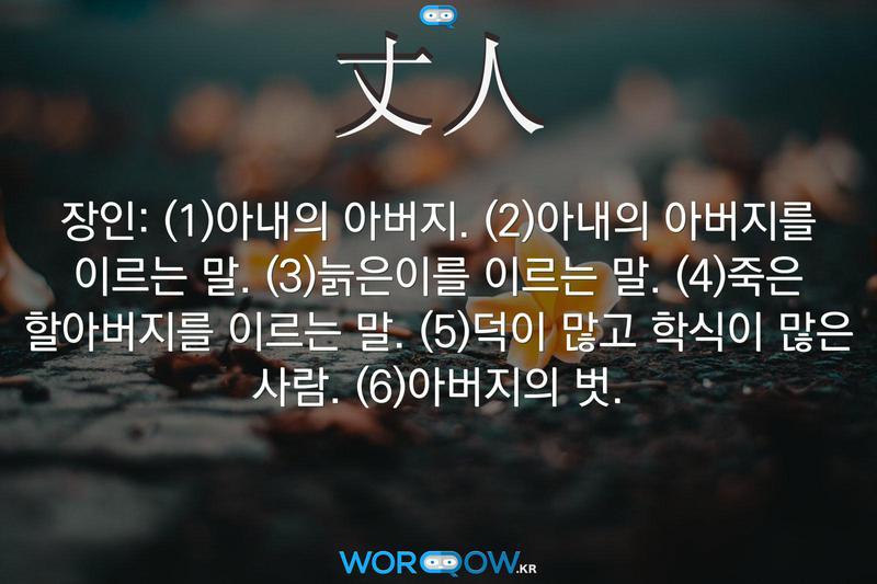 丈人(장인): (1)아내의 아버지. (2)아내의 아버지를 이르는 말. (3)늙은이를 이르는 말. (4)죽은 할아버지를 이르는 말. (5)덕이 많고 학식이 많은 사람. (6)아버지의 벗.