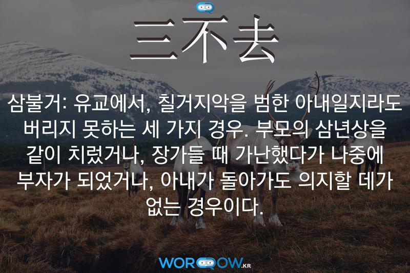 三不去(삼불거): 유교에서, 칠거지악을 범한 아내일지라도 버리지 못하는 세 가지 경우. 부모의 삼년상을 같이 치렀거나, 장가들 때 가난했다가 나중에 부자가 되었거나, 아내가 돌아가도 의지할 데가 없는 경우이다.