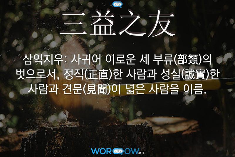 三益之友(삼익지우): 사귀어 이로운 세 부류(部類)의 벗으로서, 정직(正直)한 사람과 성실(誠實)한 사람과 견문(見聞)이 넓은 사람을 이름.
