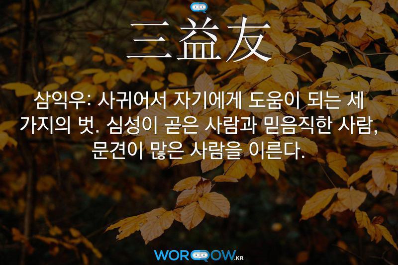 三益友(삼익우): 사귀어서 자기에게 도움이 되는 세 가지의 벗. 심성이 곧은 사람과 믿음직한 사람, 문견이 많은 사람을 이른다.
