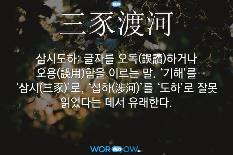 三豕渡河(삼시도하): 글자를 오독(誤讀)하거나 오용(誤用)함을 이르는 말. '기해'를 '삼시(三豕)'로, '섭하(涉河)'를 '도하'로 잘못 읽었다는 데서 유래한다.