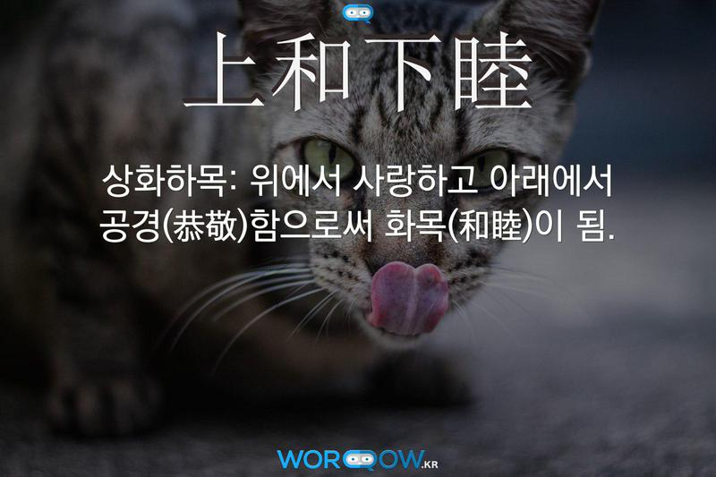 上和下睦(상화하목): 위에서 사랑하고 아래에서 공경(恭敬)함으로써 화목(和睦)이 됨.