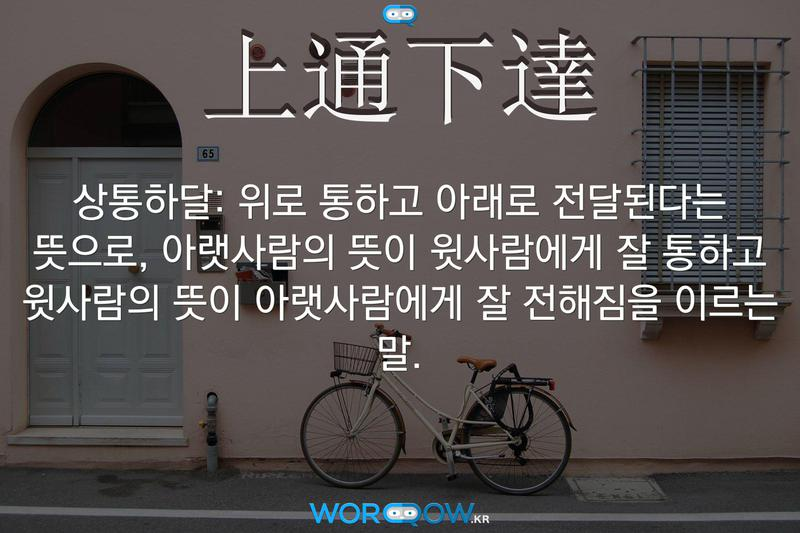 上通下達(상통하달): 위로 통하고 아래로 전달된다는 뜻으로, 아랫사람의 뜻이 윗사람에게 잘 통하고 윗사람의 뜻이 아랫사람에게 잘 전해짐을 이르는 말.