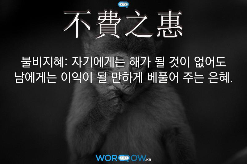 不費之惠(불비지혜): 자기에게는 해가 될 것이 없어도 남에게는 이익이 될 만하게 베풀어 주는 은혜.