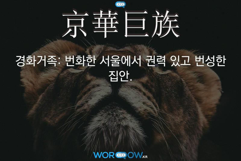 京華巨族(경화거족): 번화한 서울에서 권력 있고 번성한 집안.