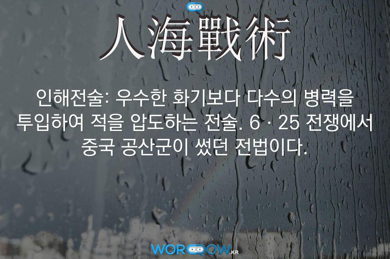 人海戰術(인해전술)의 의미: 우수한 화기보다 다수의 병력을 투입하여 적을 압도하는 전술. 6ㆍ25 전쟁에서 중국 공산군이 썼던 전법이다.