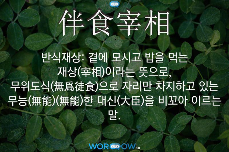 伴食宰相(반식재상): 곁에 모시고 밥을 먹는 재상(宰相)이라는 뜻으로, 무위도식(無爲徒食)으로 자리만 차지하고 있는 무능(無能)(無能)한 대신(大臣)을 비꼬아 이르는 말.