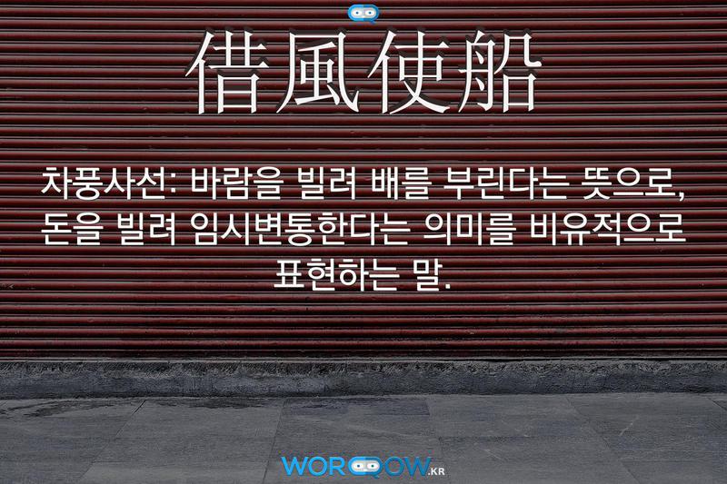 借風使船(차풍사선): 바람을 빌려 배를 부린다는 뜻으로, 돈을 빌려 임시변통한다는 의미를 비유적으로 표현하는 말.