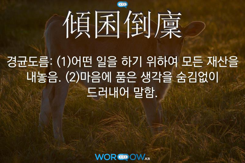 傾囷倒廩(경균도름): (1)어떤 일을 하기 위하여 모든 재산을 내놓음. (2)마음에 품은 생각을 숨김없이 드러내어 말함.