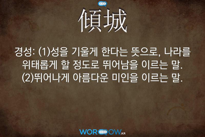 傾城(경성): (1)성을 기울게 한다는 뜻으로, 나라를 위태롭게 할 정도로 뛰어남을 이르는 말. (2)뛰어나게 아름다운 미인을 이르는 말.