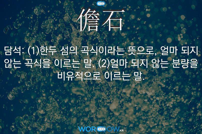 儋石(담석): (1)한두 섬의 곡식이라는 뜻으로, 얼마 되지 않는 곡식을 이르는 말. (2)얼마 되지 않는 분량을 비유적으로 이르는 말.