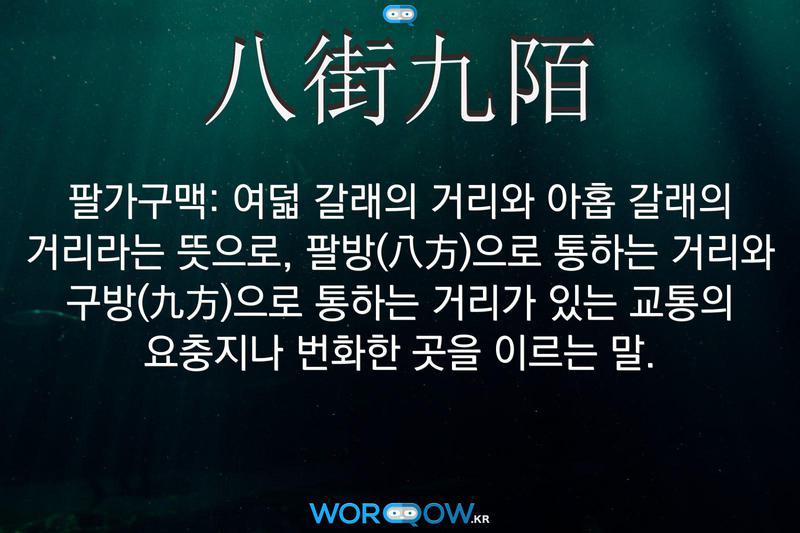 八街九陌(팔가구맥): 여덟 갈래의 거리와 아홉 갈래의 거리라는 뜻으로, 팔방(八方)으로 통하는 거리와 구방(九方)으로 통하는 거리가 있는 교통의 요충지나 번화한 곳을 이르는 말.