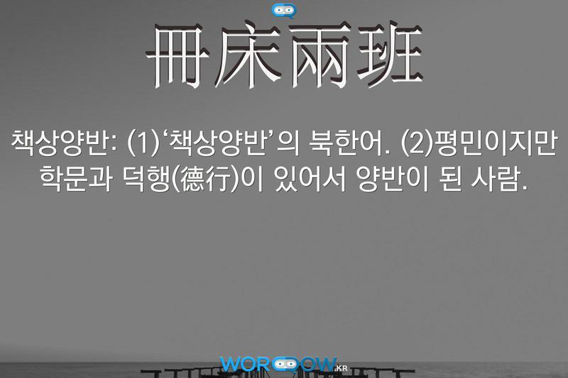 冊床兩班(책상양반): (1)'책상양반'의 북한어. (2)평민이지만 학문과 덕행(德行)이 있어서 양반이 된 사람.