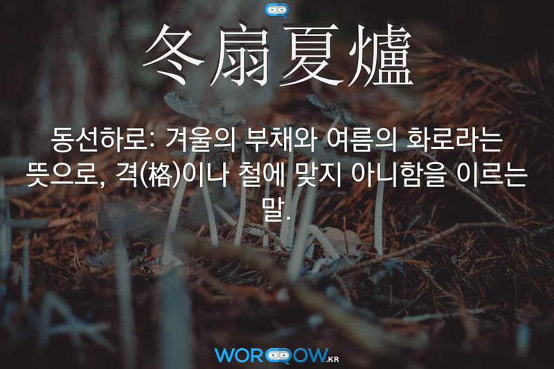 冬扇夏爐(동선하로): 겨울의 부채와 여름의 화로라는 뜻으로, 격(格)이나 철에 맞지 아니함을 이르는 말.