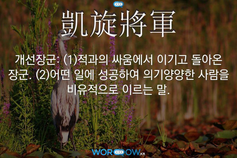 凱旋將軍(개선장군): (1)적과의 싸움에서 이기고 돌아온 장군. (2)어떤 일에 성공하여 의기양양한 사람을 비유적으로 이르는 말.