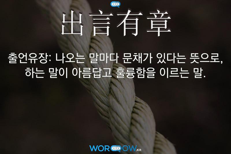 出言有章(출언유장): 나오는 말마다 문채가 있다는 뜻으로, 하는 말이 아름답고 훌륭함을 이르는 말.