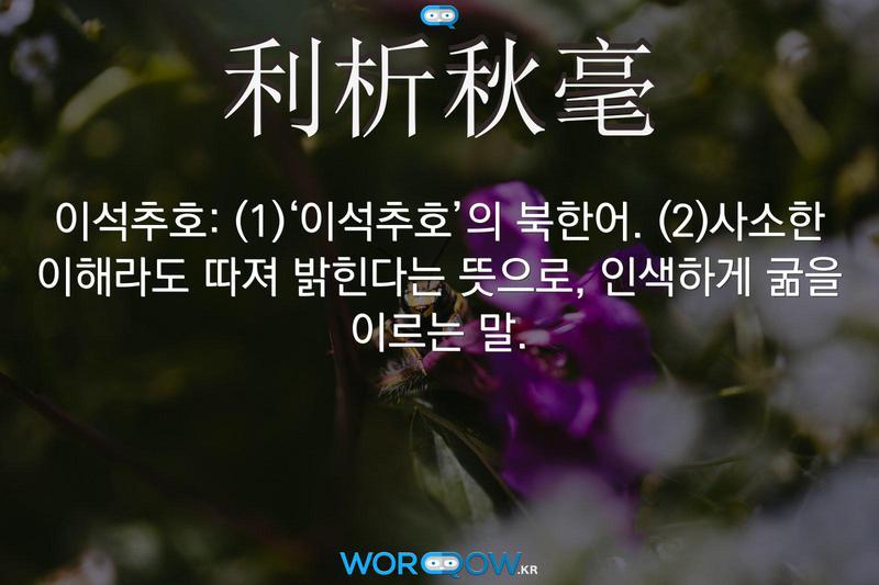 利析秋毫(이석추호): (1)'이석추호'의 북한어. (2)사소한 이해라도 따져 밝힌다는 뜻으로, 인색하게 굶을 이르는 말.