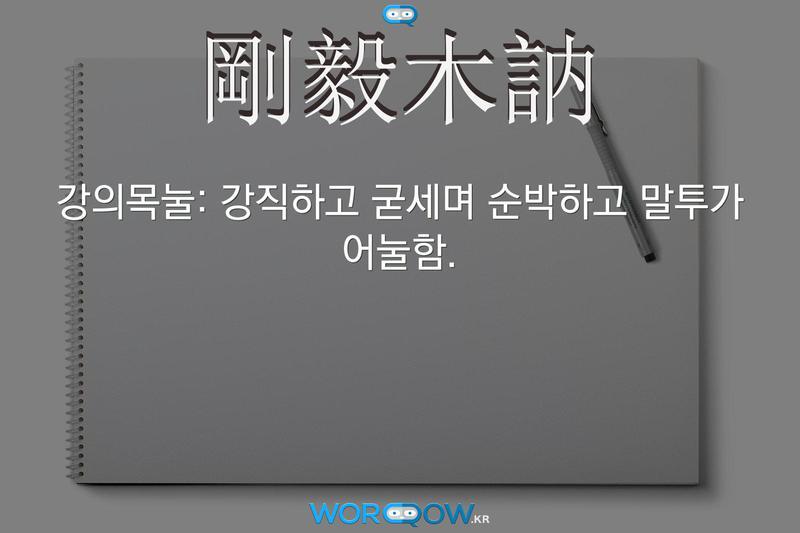 剛毅木訥(강의목눌): 강직하고 굳세며 순박하고 말투가 어눌함.