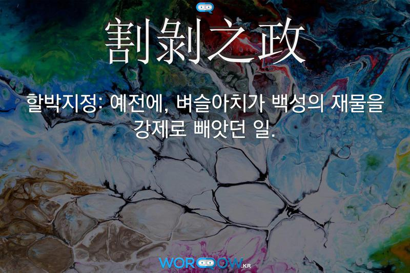 割剝之政(할박지정): 예전에, 벼슬아치가 백성의 재물을 강제로 빼앗던 일.