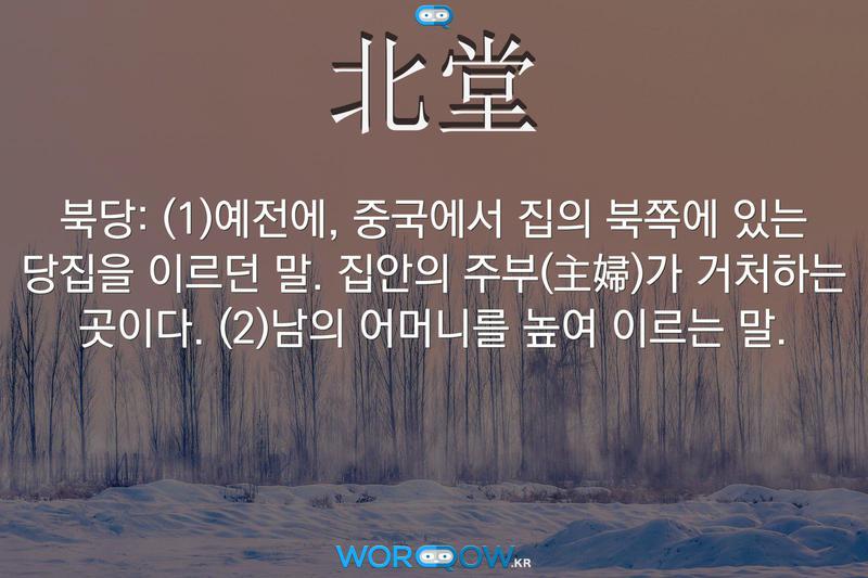 北堂(북당): (1)예전에, 중국에서 집의 북쪽에 있는 당집을 이르던 말. 집안의 주부(主婦)가 거처하는 곳이다. (2)남의 어머니를 높여 이르는 말.
