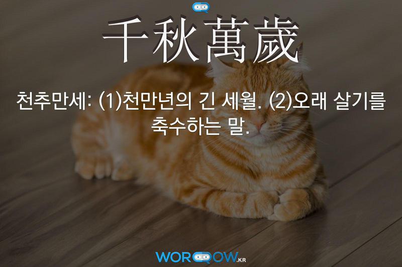 千秋萬歲(천추만세): (1)천만년의 긴 세월. (2)오래 살기를 축수하는 말.