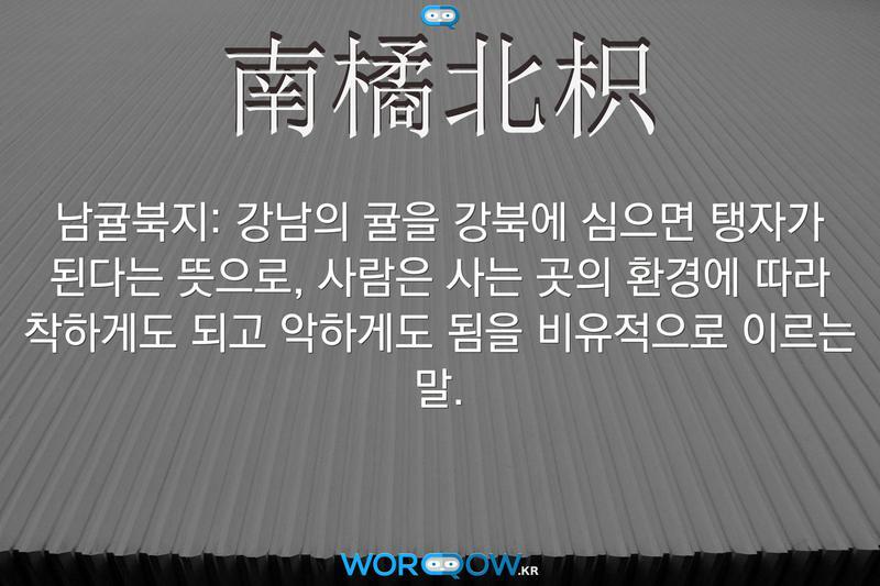 南橘北枳(남귤북지): 강남의 귤을 강북에 심으면 탱자가 된다는 뜻으로, 사람은 사는 곳의 환경에 따라 착하게도 되고 악하게도 됨을 비유적으로 이르는 말.