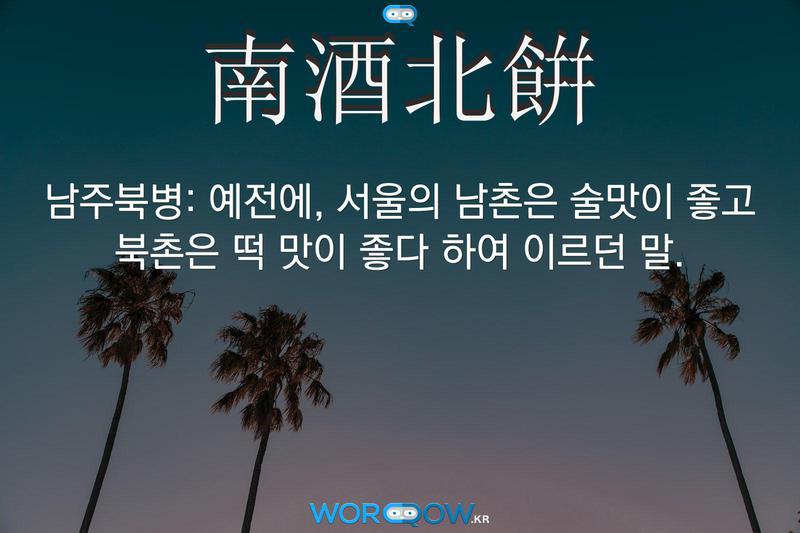 南酒北餠(남주북병): 예전에, 서울의 남촌은 술맛이 좋고 북촌은 떡 맛이 좋다 하여 이르던 말.