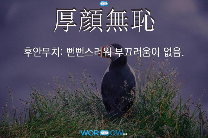 厚顔無恥(후안무치): 뻔뻔스러워 부끄러움이 없음.