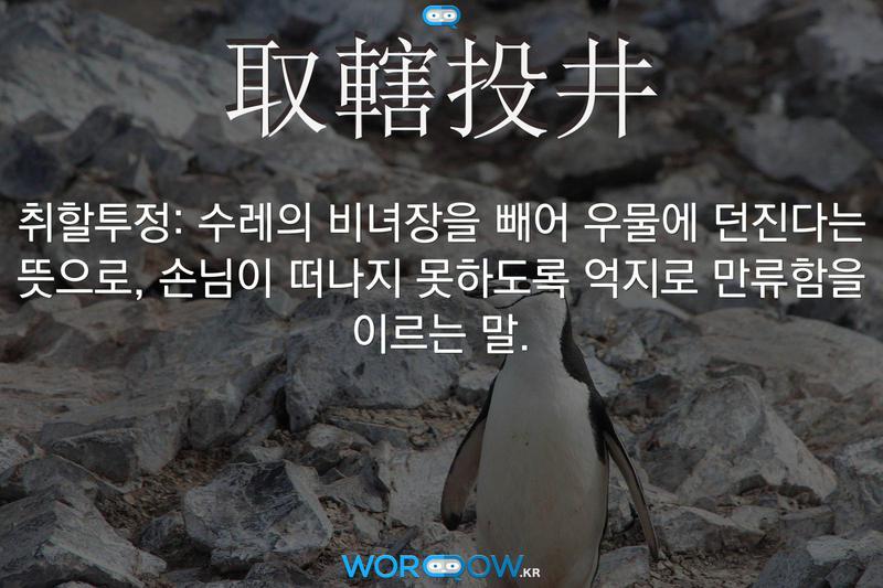 取轄投井(취할투정): 수레의 비녀장을 빼어 우물에 던진다는 뜻으로, 손님이 떠나지 못하도록 억지로 만류함을 이르는 말.