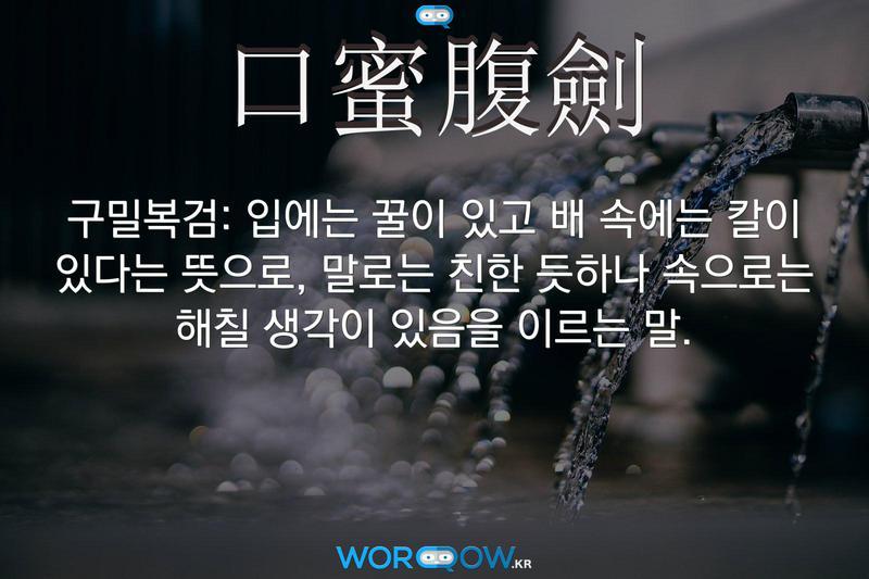 口蜜腹劍(구밀복검): 입에는 꿀이 있고 배 속에는 칼이 있다는 뜻으로, 말로는 친한 듯하나 속으로는 해칠 생각이 있음을 이르는 말.