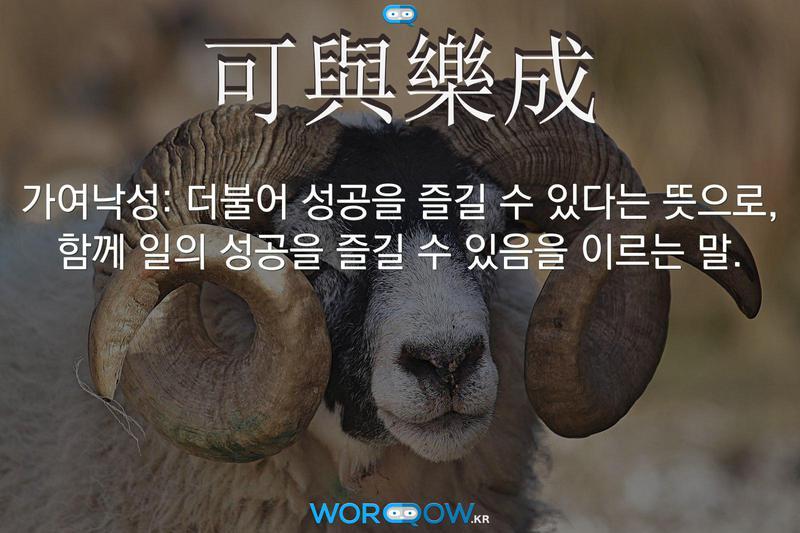 可與樂成(가여낙성): 더불어 성공을 즐길 수 있다는 뜻으로, 함께 일의 성공을 즐길 수 있음을 이르는 말.