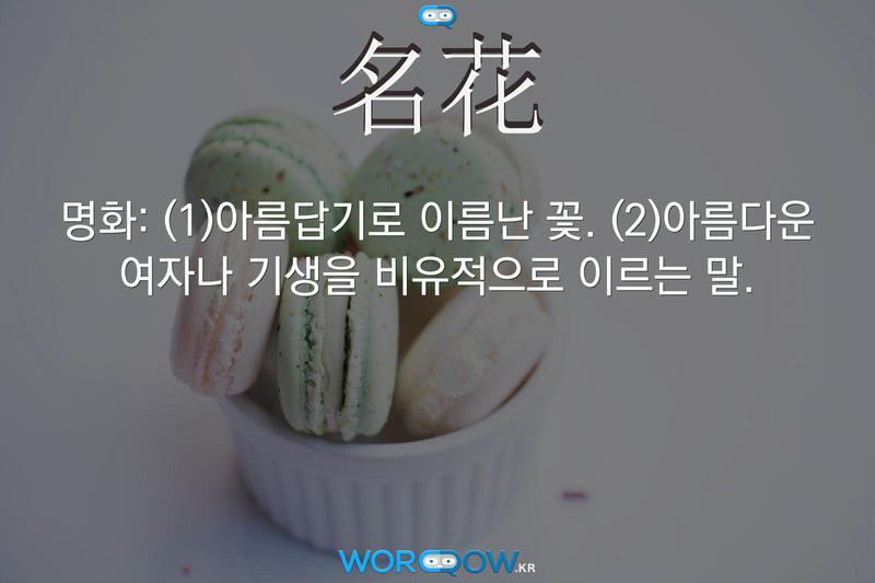 名花(명화): (1)아름답기로 이름난 꽃. (2)아름다운 여자나 기생을 비유적으로 이르는 말.