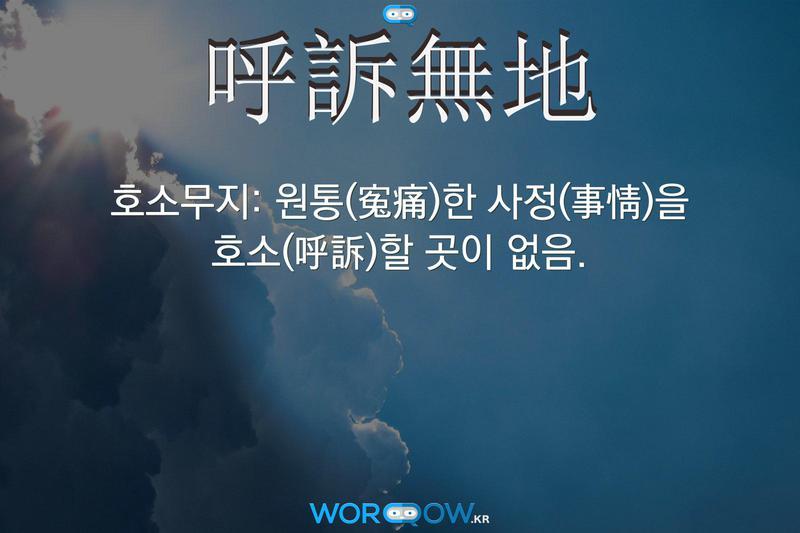 呼訴無地(호소무지): 원통(寃痛)한 사정(事情)을 호소(呼訴)할 곳이 없음.