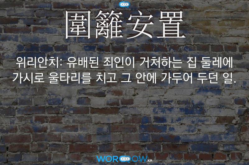 圍籬安置(위리안치): 유배된 죄인이 거처하는 집 둘레에 가시로 울타리를 치고 그 안에 가두어 두던 일.