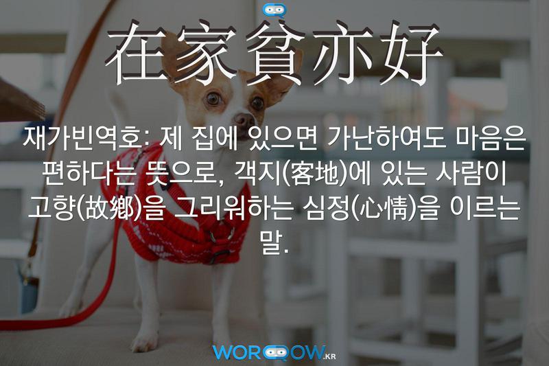 在家貧亦好(재가빈역호): 제 집에 있으면 가난하여도 마음은 편하다는 뜻으로, 객지(客地)에 있는 사람이 고향(故鄕)을 그리워하는 심정(心情)을 이르는 말.