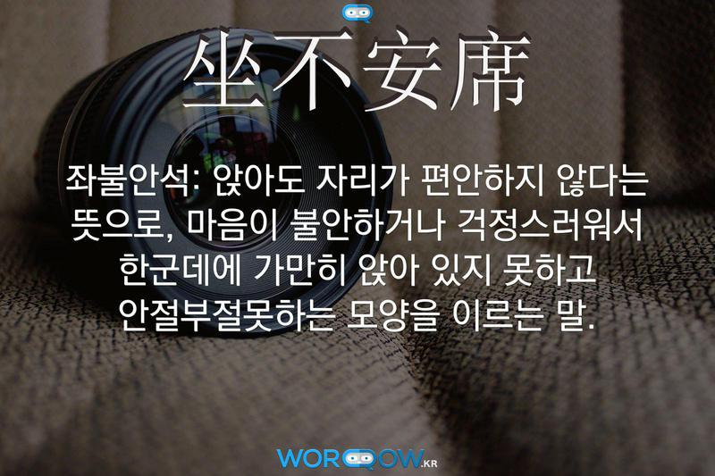 坐不安席(좌불안석): 앉아도 자리가 편안하지 않다는 뜻으로, 마음이 불안하거나 걱정스러워서 한군데에 가만히 앉아 있지 못하고 안절부절못하는 모양을 이르는 말.