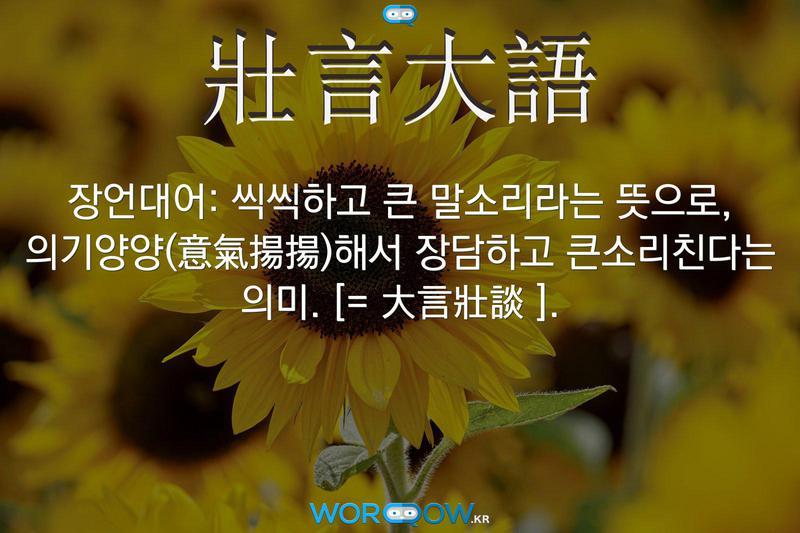 壯言大語(장언대어): 씩씩하고 큰 말소리라는 뜻으로, 의기양양(意氣揚揚)해서 장담하고 큰소리친다는 의미. [= 大言壯談 ].