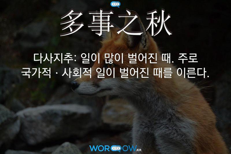 多事之秋(다사지추): 일이 많이 벌어진 때. 주로 국가적ㆍ사회적 일이 벌어진 때를 이른다.