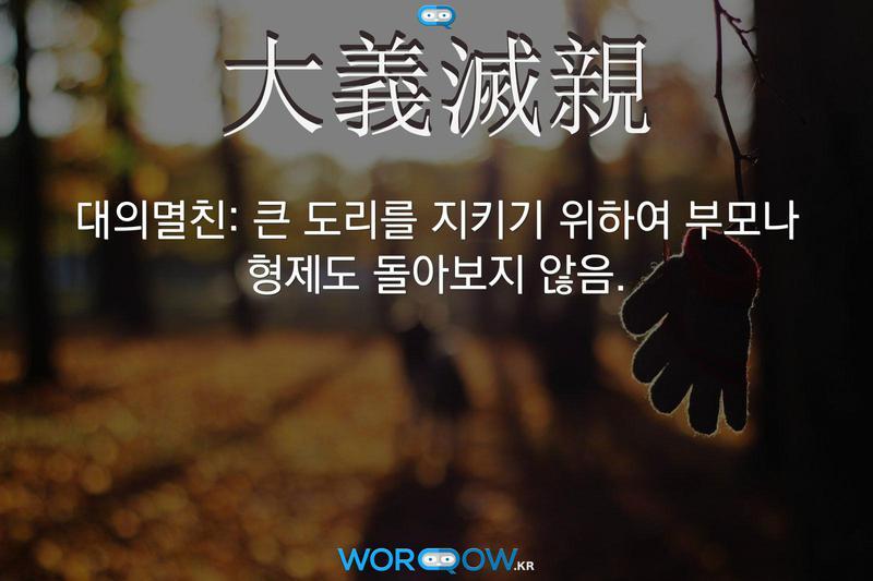 大義滅親(대의멸친): 큰 도리를 지키기 위하여 부모나 형제도 돌아보지 않음.