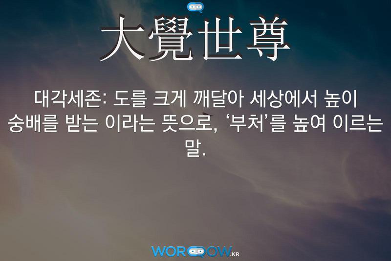 大覺世尊(대각세존)의 의미: 도를 크게 깨달아 세상에서 높이 숭배를 받는 이라는 뜻으로, '부처'를 높여 이르는 말.