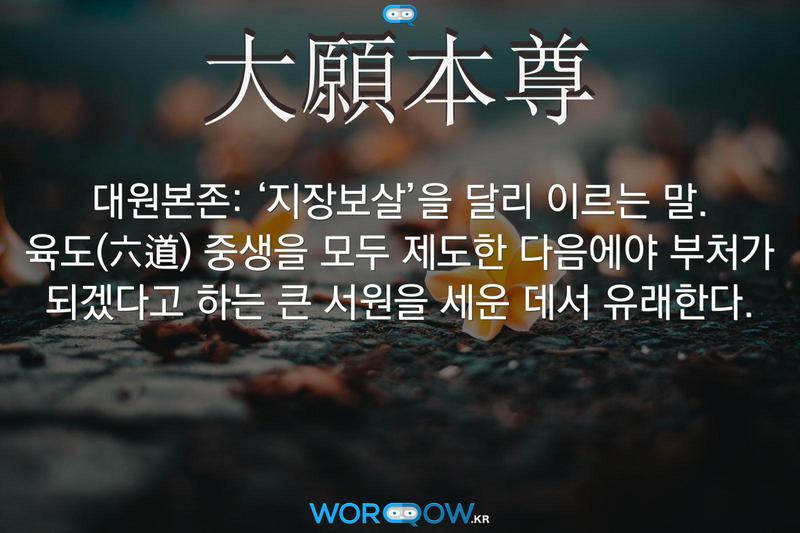 大願本尊(대원본존): '지장보살'을 달리 이르는 말. 육도(六道) 중생을 모두 제도한 다음에야 부처가 되겠다고 하는 큰 서원을 세운 데서 유래한다.
