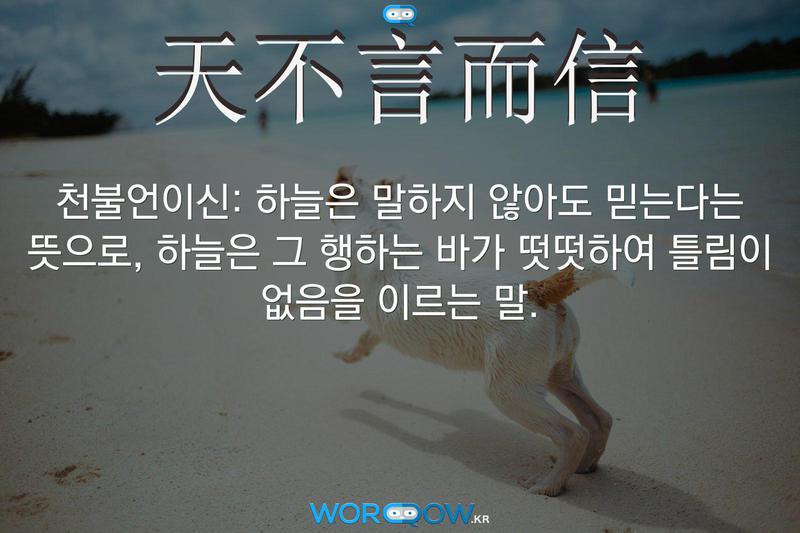天不言而信(천불언이신): 하늘은 말하지 않아도 믿는다는 뜻으로, 하늘은 그 행하는 바가 떳떳하여 틀림이 없음을 이르는 말.
