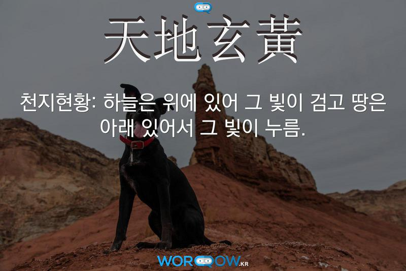 天地玄黃(천지현황): 하늘은 위에 있어 그 빛이 검고 땅은 아래 있어서 그 빛이 누름.