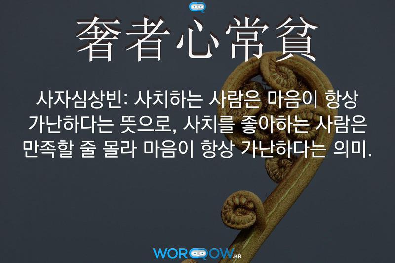 奢者心常貧(사자심상빈): 사치하는 사람은 마음이 항상 가난하다는 뜻으로, 사치를 좋아하는 사람은 만족할 줄 몰라 마음이 항상 가난하다는 의미.