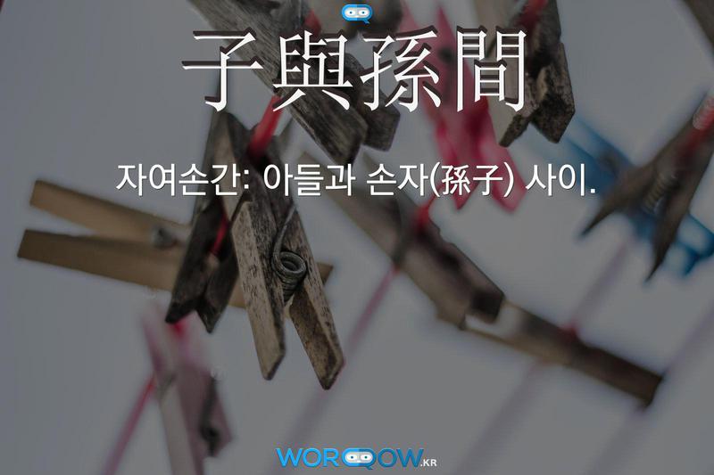 子與孫間(자여손간): 아들과 손자(孫子) 사이.