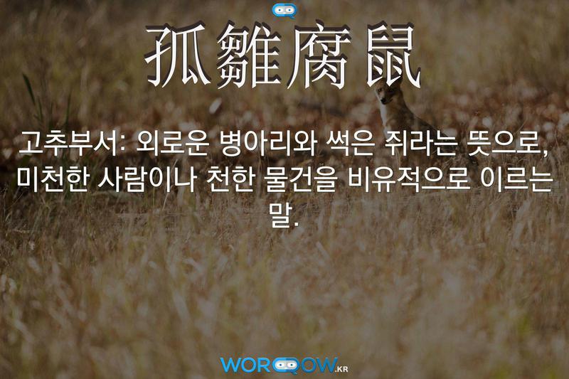 孤雛腐鼠(고추부서): 외로운 병아리와 썩은 쥐라는 뜻으로, 미천한 사람이나 천한 물건을 비유적으로 이르는 말.