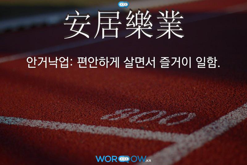 安居樂業(안거낙업): 편안하게 살면서 즐거이 일함.